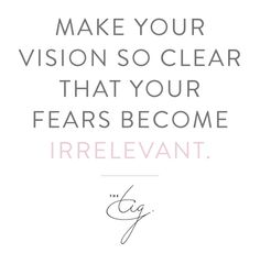 Make Your Vision So Clear That Your Fears Become Irrelevant #TIGThought #Quote #Inspiration