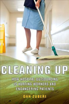 "Read ""Cleaning Up How Hospital Outsourcing Is Hurting Workers and Endangering Patients"" by Dan Zuberi available from Rakuten Kobo. To cut costs and maximize profits, hospitals in the United States and many other countries are outsourcing such tasks as."