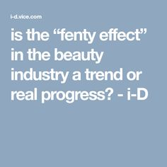 "is the ""fenty effect"" in the beauty industry a trend or real progress? - i-D"