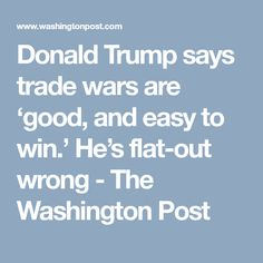Donald Trump says trade wars are 'good, and easy to win.' He's flat-out wrong - The Washington Post