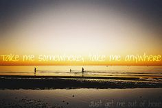 take me somewhere, take me anywhere, just get me out of here