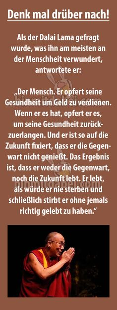 Als der Dalai Lama gefragt wurde, was ihn am meisten an der Menschheit verwunder… When the Dalai Lama was asked what astonished him most about humanity, he replied … Words Quotes, Life Quotes, Sayings, Quotes Quotes, German Quotes, French Quotes, Spanish Quotes, Dalai Lama, True Words