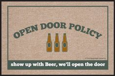 """High Cotton Open Door Policy Beer Doormat by High Cotton, Inc.. $16.20. 0. Humorous doormat. Wash with hose. Indoor/outdoor. Made in the USA. These humorous doormats are 18"""" x 27' and are made from 100% Olefin Indoor/Outdoor carpet with perfect bound stitched edges. Practical and useful (assuming the recipient has a home with a door)-Funny-Great Gift-Easy to clean with a hose."""
