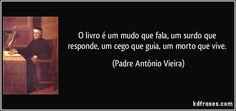 O livro é um mudo que fala, um surdo que responde, um cego que guia, um morto que vive. (Padre Antônio Vieira)