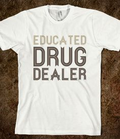 Pharmacist (Educated Drug Dealer). I have a friend who just graduated from pharm school. Would it be bad to give this to him? I don't care, gonna do it anyways.