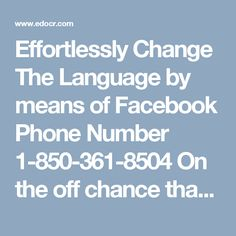 Effortlessly Change The Language by means of Facebook Phone Number 1-850-361-8504 On the off chance that you are confronting some versatile application mistake likes facebook application and envoy application, at that point don't lose your rest while you have to counsel with our astounding and exceptionally qualified experts. For this, you can dial our helpline number 1-850-361-8504 which is a sans toll number and works 24 hours for consistent tech help. For more…