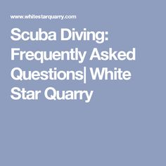 Scuba Diving: Frequently Asked Questions| White Star Quarry