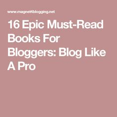 16 Epic Must-Read Books For Bloggers: Blog Like A Pro