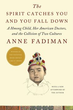 The Spirit Catches You and You Fall Down by Anne Fadiman - An important book about how we need to learn to not only see through others eyes, but to accept their view as equal to ours
