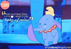 """""""rest your head close to my heart, never to part, baby of mine.""""   -Dumbo"""