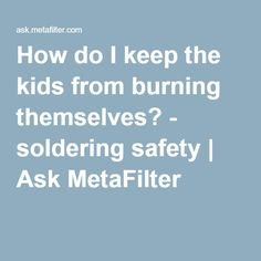 How do I keep the kids from burning themselves? - soldering safety | Ask MetaFilter