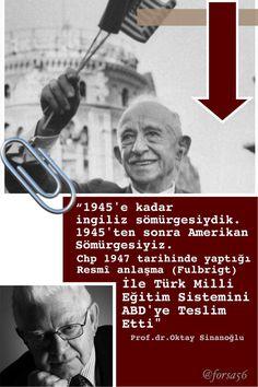 """""""1945'e kadar İngiltere'nin sömürgesiydik. 1945'ten sonra ABD'nin sömürgesi olduk. Milli Şef İsmet İnönü 1947 tarihinde yaptığı resmi ( Fulbright) anlaşma(sı) ile Türk Milli Eğitim sistemini ABD'lilere teslim Etti. """"Oktay Sinanoğlu #OsmanlıDevleti"""