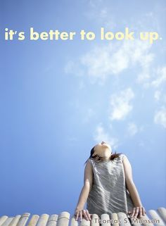 """It's better to look up.""   - President Thomas S. Monson of the Church of Jesus Christ of Latter-day Saints.  October 2011 General Conference"