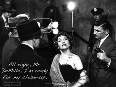 """""""All right, Mr. DeMille, I'm ready for my close-up.""""  Movie: Sunset Boulevard, 1950 Character: Norma Desmond Played by: Gloria Swanson"""