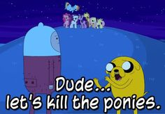 Dude... let's kill the ponies.