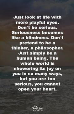 Just look at life with more playful eyes. Don't be serious. Seriousness becomes like a blindness. Don't pretend to be a thinker, a philoso...