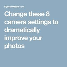 Change these 8 camera settings to dramatically improve your photos