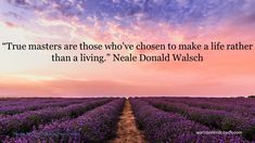 """True masters are those who've chosen to make a life rather than a living."