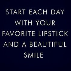 """""""Start each day with your favorite lipstick and a beautiful smile."""""""