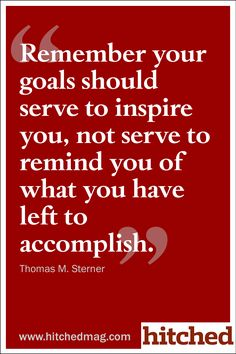 """Remember your goals should serve to inspire you, not serve to remind you of what you have left to accomplish."""