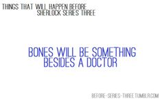 Things that will happen before Sherlock series three comes out: Bones will become something besides a doctor