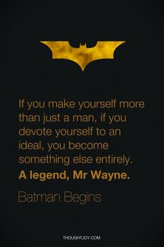 If you make yourself more than just a man, if you devote youself to an ideal, you become something else entirely. a legend, Mr Wayne. Batman Begins