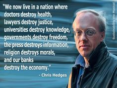 """""""We now live in a nation where doctors destroy health, lawyers destroy justice, universities destroy knowledge, governments destroy freedom, the press destroys information, religion destroys morals, and our banks destroy the economy.""""  ~ Chris Hedges"""