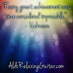 """Every great achievement was once considered impossible.""  ~ Unknown  Expand Your Mind With Positive Relaxing Instrumental Guitar Music.  Listen Online For Free And Download 7 Free Five Star Relaxing Instrumental Guitar Songs Now!  http://www.AldoRelaxingGuitar.com  #relax #relaxingmusic #guitar #aldorelaxingguitar #luxury #musician #guitarist"
