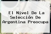 http://tecnoautos.com/wp-content/uploads/imagenes/tendencias/thumbs/el-nivel-de-la-seleccion-de-argentina-preocupa.jpg Argentina. El nivel de la Selección de Argentina preocupa, Enlaces, Imágenes, Videos y Tweets - http://tecnoautos.com/actualidad/argentina-el-nivel-de-la-seleccion-de-argentina-preocupa/