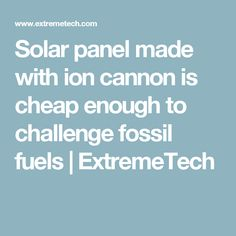 Solar panel made with ion cannon is cheap enough to challenge fossil fuels | ExtremeTech