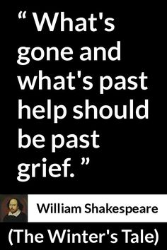 William Shakespeare - The Winter's Tale - What's gone and what's past help should be past grief.