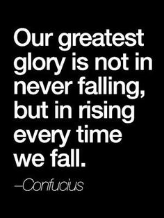 our greatest glory is not in never falling, but in rising every time we fall |Confucius