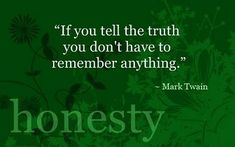 """If you tell the truth you don't have to remember anything"" (i.e. the lies you told and who you told them to). Such a great quote by Mark Twain!"