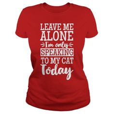 LEAVE ME ALONE I´M ONLY SPEAKING TO MY CAT TODAY SHIRT T-SHIRT HOODIE #gift #ideas #Popular #Everything #Videos #Shop #Animals #pets #Architecture #Art #Cars #motorcycles #Celebrities #DIY #crafts #Design #Education #Entertainment #Food #drink #Gardening #Geek #Hair #beauty #Health #fitness #History #Holidays #events #Home decor #Humor #Illustrations #posters #Kids #parenting #Men #Outdoors #Photography #Products #Quotes #Science #nature #Sports #Tattoos #Technology #Travel #Weddings #Women