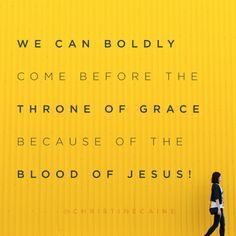 His blood has paved the way for our bold faith. Don't forget, you have the King of the Universe on your side and He's already gone before you to make a way! Walk in that today.