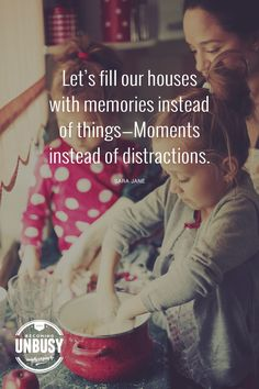 Let's fill our houses with memories instead of things. Moments instead of distractions. *Loving this article and this Becoming UnBusy site