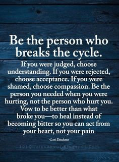 Better Person Quotes Be the person who breaks the cycle. If you were judged, choose understanding. If you were rejected, choose acceptance. Good Person Quotes, Self Love Quotes, Great Quotes, Quotes To Live By, I Choose You Quotes, Wisdom Quotes, True Quotes, Motivational Quotes, Inspirational Quotes