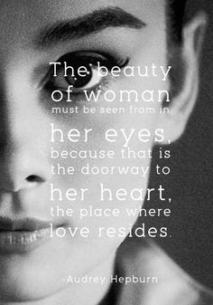 """""""The beauty of woman must be seen from in her eyes, because that is the doorway to her heart, the place where love resides."""" - Audrey Hepburn"""