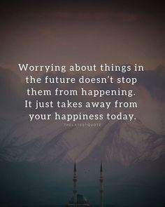 Worrying about things in the future doesnt stop them from happening. It just takes away from your happiness today. . . . #quotes #thelateststories