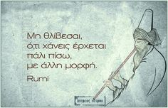 Σοφά, έξυπνα και αστεία λόγια online : Μη θλίβεσαι, ότι χάνεις έρχεται πάλι πίσω, με άλλη μορφή - Rumi