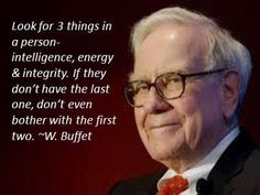 Look for 3 things in a person - intelligence, energy and integrity. If they don't have the last one, don't even bother with the first two. ~Warren Buffet - Totally believe in this Quotable Quotes, Wisdom Quotes, Quotes To Live By, Me Quotes, Motivational Quotes, Inspirational Quotes, The Words, Warren Buffet Frases, Analyse Technique