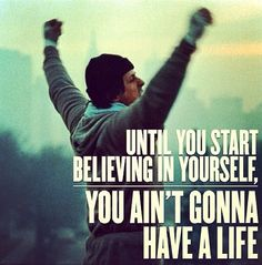 Until you start believe in yourself, you ain't gonna have a life. -Rocky Balboa <3