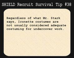 S.H.I.E.L.D. Recruit Survival Tip #38:Regardless of what Mr. Stark says, Ironette costumes are not usually considered adequate costuming for undercover work.