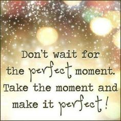 Don't wait for the perfect moment, take the moment and make it perfect. Picture Quotes.