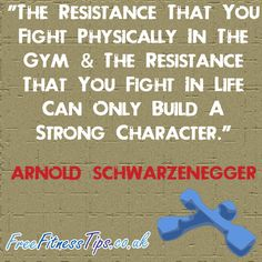 """""""The Resistance That You Fight Physically In The Gym  The Resistance That You Fight In Life Can Only Build A Strong Character."""" - Arnold Schwarzenegger  http://www.pinterest.com/freefitnesstips/"""