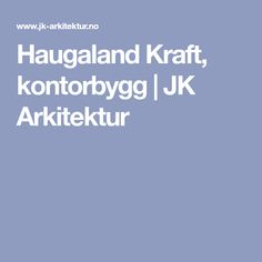 Haugaland Kraft, kontorbygg   JK Arkitektur