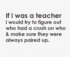 I think that's what my math teacher did. I'm sitting with the guy I like and my friend is sitting with who she likes!THANK U MATH