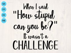 When I said how stupid can you be it wasn't a challenge SVG is a funny shirt design Vinyl Shirts, Funny Shirts, Funny T Shirt Sayings, Sign Quotes, Funny Quotes, Vinyl Quotes, Tumbler Designs, Can You Be, Shirts With Sayings