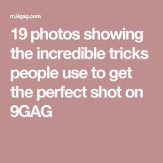 19 photos showing the incredible tricks people use to get the perfect shot on 9GAG
