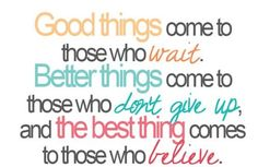 the best things come to those who believe!